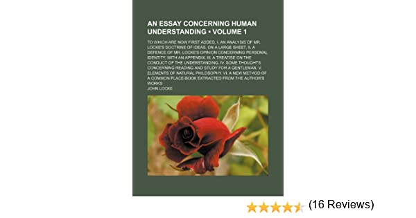 an essay concerning human understanding volume to which are an essay concerning human understanding volume 1 to which are now first added i an analysis of mr locke s doctrine of ideas on a large sheet