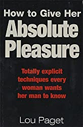 How to Give Her Absolute Pleasure: Totally Explicit Techniques Every Woman Wants Her Man to Know