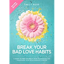 Break Your Bad Love Habits: 5 Steps to Free Yourself From Heartbreak and Transform Your Relationships Forever (English Edition)