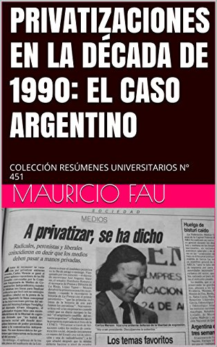 PRIVATIZACIONES EN LA DÉCADA DE 1990: EL CASO ARGENTINO: COLECCIÓN RESÚMENES UNIVERSITARIOS N 451