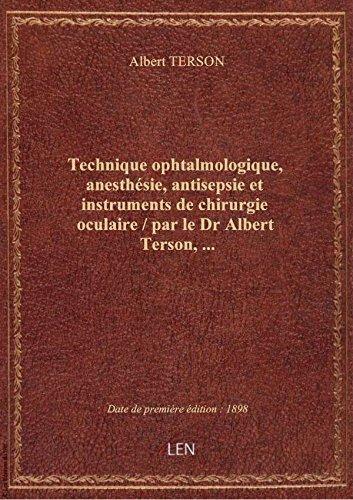 Technique ophtalmologique, anesthsie, antisepsie et instruments de chirurgie oculaire / par le Dr A