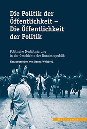 Die Politik der Öffentlichkeit - Die Öffentlichkeit der Politik. Politische Medialisierung in der Geschichte der Bundesrepublik (Veröffentlichungen ... Arbeitskreises Niedersachsen)