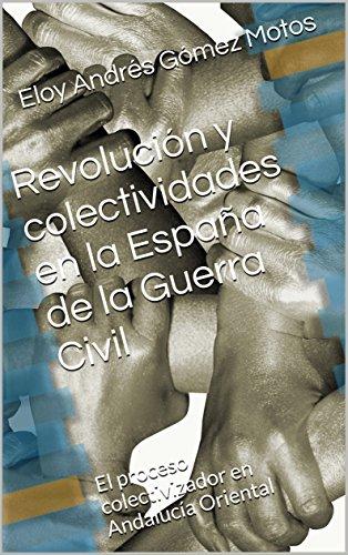 Revolución y colectividades en la España de la Guerra Civil: El proceso colectivizador en Andalucía Oriental (La revolución española nº 2) por Eloy Andrés Gómez Motos