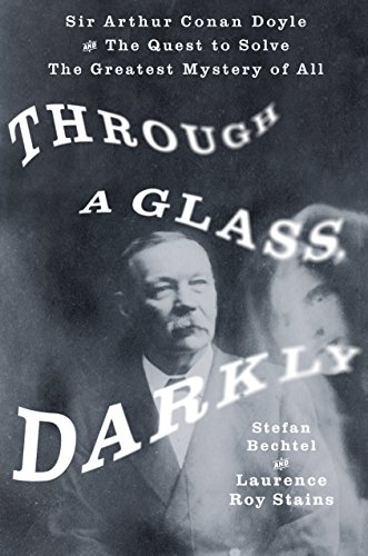 Through a Glass, Darkly: Sir Arthur Conan Doyle and the Quest to Solve the Greatest Mystery of All by [Bechtel, Stefan, Stains, Laurence Roy]