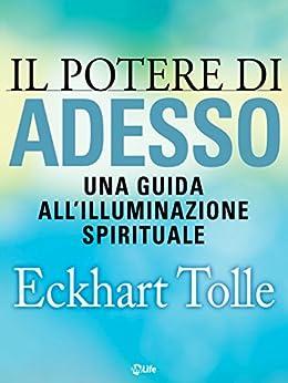 Il potere di Adesso: Una guida all'illuminazione spirituale (Psicologia e crescita personale) di [Tolle, Eckhart]