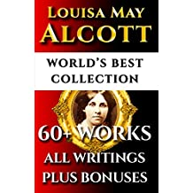 Louisa May Alcott Complete Works – World's Best Ultimate Collection – 60+ Works - All Poetry, Rarities, Books Incl. Little Women, Little Men, Good Wives, Eight Cousins Plus Biography [Illustrated]