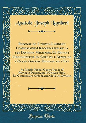 Reponse Du Citoyen Lambert, Commissaire-Ordonnateur de la 14e Division Militaire, CI-Devant Ordonnateur En Chef de L'Armee de ... Dernier, Par Le Citoyen Hion, Ex-Commiss