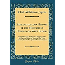 Explanation and History of the Mysterious Communion With Spirits: Comprehending the Rise and Progress of the Mysterious Noises in Western New York, ... as Spiritual Communications (Classic Reprint)