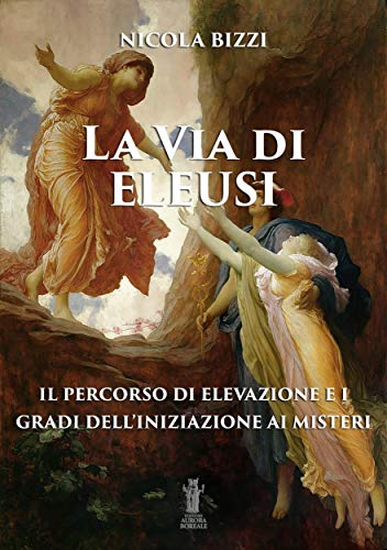 La Via di Eleusi: il percorso di elevazione e i gradi dell'iniziazione ai Misteri di Nicola Bizzi