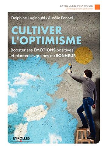 Cultiver l'optimisme: Booster ses émotions positives et planter les graines du bonheur