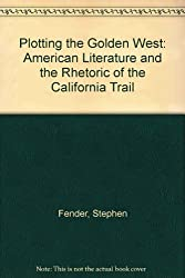 Plotting the Golden West: American Literature and the Rhetoric of the California Trail