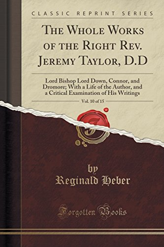 The Whole Works of the Right Rev. Jeremy Taylor, D.D, Vol. 10 of 15: Lord Bishop Lord Down, Connor, and Dromore; With a Life of the Author, and a Critical Examination of His Writings (Classic Reprint)
