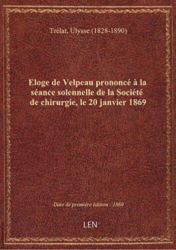 Eloge de Velpeau prononc  la sance solennelle de la Socit de chirurgie, le 20 janvier 1869 / pa