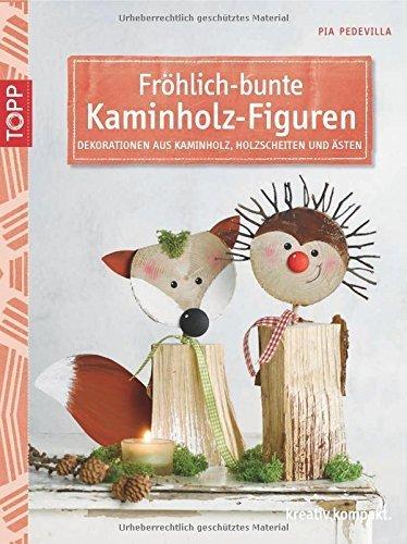 Fröhlich-bunte Kaminholz-Figuren: Dekorationen aus Kaminholz, Holzscheiten und Ästen von Pia Pedevilla (19. Januar 2015) Broschiert