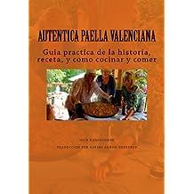 Autentica Paella Valenciana: Guia practica de historia, receta, cocina y el comer