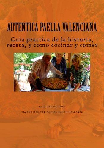 Autentica Paella Valenciana: Guia practica de historia, receta, cocina y el comer por Dick Handscombe