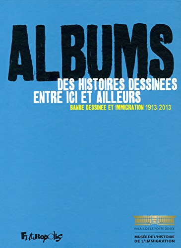 Albums, des histoires dessinées entre ici et ailleurs: Bande dessinée et immigration (1913-2013)