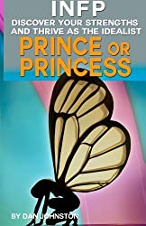 INFP Personality - Discover Your Gifts And Thrive As The Prince Or Princess: The Ultimate Guide To The INFP Personality Type Including INFP Careers, ... Traits, INFP Relationships, And Famous INFPs by Dan Johnston (2014-06-29)