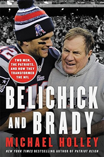 Belichick & Brady: Two Men, the Patriots, and How They Revolutionized Football