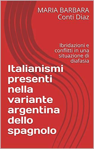 Italianismi presenti nella variante argentina dello spagnolo: Ibridazioni e conflitti in una situazione di diafasia di [Conti Diaz, MARIA BARBARA]