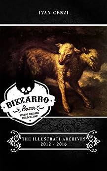 Bizzarro Bazar - The Illustrati Archives 2012-2016 di [Cenzi, Ivan]