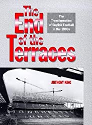 The End of the Terraces: Transformation of English Football in the 1990s by Anthony Charles King (1998-10-22)