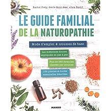 Le guide familial de la naturopathie : Mode d'emploi + trousses de base. Les médecines douces expliquées en pas à pas, Plus de 350 formules classées ... plantes et huiles essentielles et détaillées