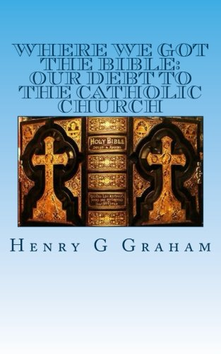 Where We Got the Bible:: Our Debt to the Catholic Church