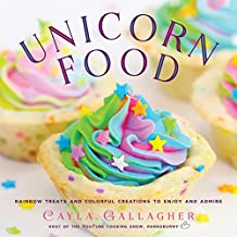 Unicorn Food: Rainbow Treats and Colorful Creations to Enjoy and Admire