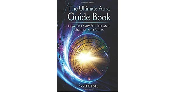 The Ultimate Aura Guide Book: How to See, Feel, Understand