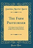 The Farm Pasteuriser: Or the Improvement of Gathered Cream Butter, and the Sanitation of Milk, Cream and Their Products (Classic Reprint)