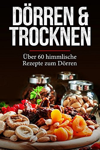 Dörren & Trocknen: Über 60 himmlische Dörr-Rezepte für Einsteiger - Obst, Fleisch, Gemüse, Nüsse und viele weitere Lebensmittel und Gerichte