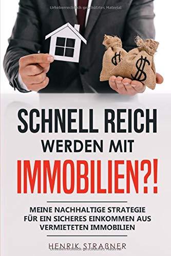 Schnell reich werden mit Immobilien?!: Meine nachhaltige Strategie für ein sicheres Einkommen aus vermieteten Immobilien