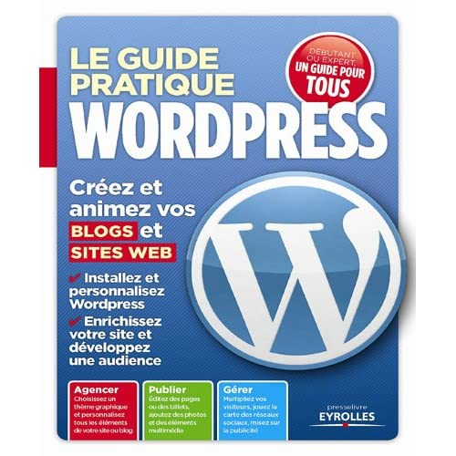 Le guide pratique Wordpress. Créez et animez vos blogs et sites web.