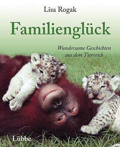 Familienglück: Wundersame Geschichten aus dem Tierreich