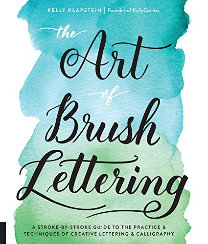 The Art of Brush Lettering: A Stroke-by-Stroke Guide to the Practice and Techniques of Creative Lettering and Calligraphy por Kelly Klapstein