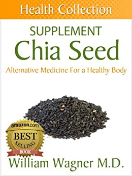 The Chia Seed Supplement: Alternative Medicine for a Healthy Body (Health Collection) (English Edition) par [Wagner M.D., William]