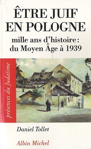 ETRE JUIF EN POLOGNE: Mille ans d'histoire : du Moyen âge à 1939 par Daniel Tollet