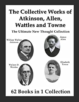 The Collective Works of Atkinson, Allen, Wattles and Towne: The Ultimate New Thought Collection by [Atkinson, William Walker, Ramacharaka, Yogi, Allen, James, Wattles, Wallace, Towne, Elizabeth]