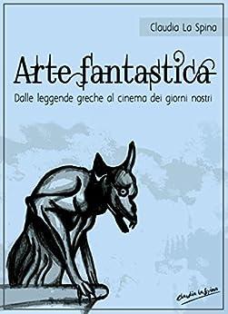 Arte fantastica. Dalle leggende greche al cinema dei giorni nostri. (Italian Edition) by [Claudia La Spina]