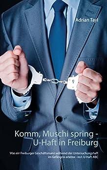 komm-muschi-spring-u-haft-in-freiburg-was-ein-freiburger-geschftsmann-whrend-der-untersuchungshaft-im-gefngnis-erlebte-incl-u-haft-abc