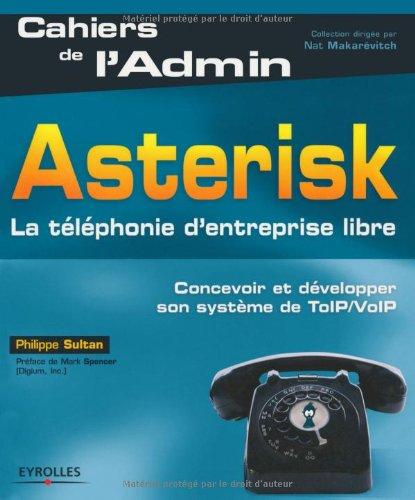 Asterisk: La téléphonie d'entreprise libre. Concevoir et développer son système de ToIP/VoIP.