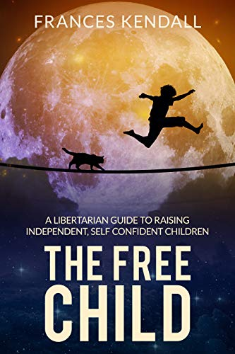 The Free Child: A Libertarian Guide to Raising Independent, Self ...