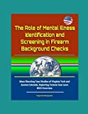 The Role of Mental Illness Identification and Screening in Firearm Background Checks - Mass Shooting Case Studies of Virginia Tech and Aurora Colorado, Exploring Current Gun Laws, NICS Overview