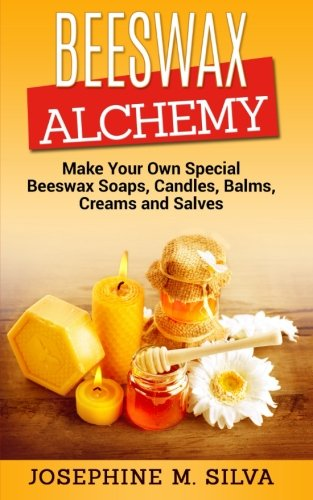 Beeswax Alchemy: Make Your Own Special Beeswax Soaps, Candles, Balms, Creams and Salves