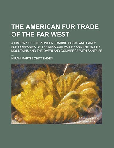 The American Fur Trade of the Far West; A History of the Pioneer Trading Posts and Early Fur Companies of the Missouri Valley and the Rocky Mountains