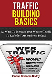 Traffic Building Basics; 50 Ways to Increase Your Website Traffic and Explode Your Business Today! (web design, web marketing, marketing) (English Edition)