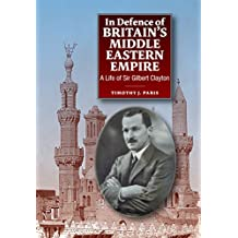 In Defence of Britain's Middle Eastern Empire: A Life of Sir Gilbert Clayton