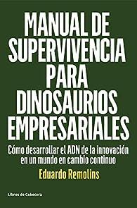 Manual de supervivencia para dinosaurios empresariales: Cómo desarrollar el ADN de la innovación en un mundo en cambio continuo par Eduardo Remolins
