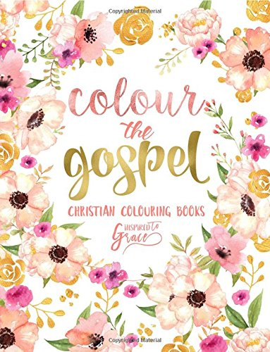 Colour The Gospel Inspired To Grace Christian Colouring Books Modern Florals Cover With Calligraphy Lettering Design Volume 3 Inspirational For